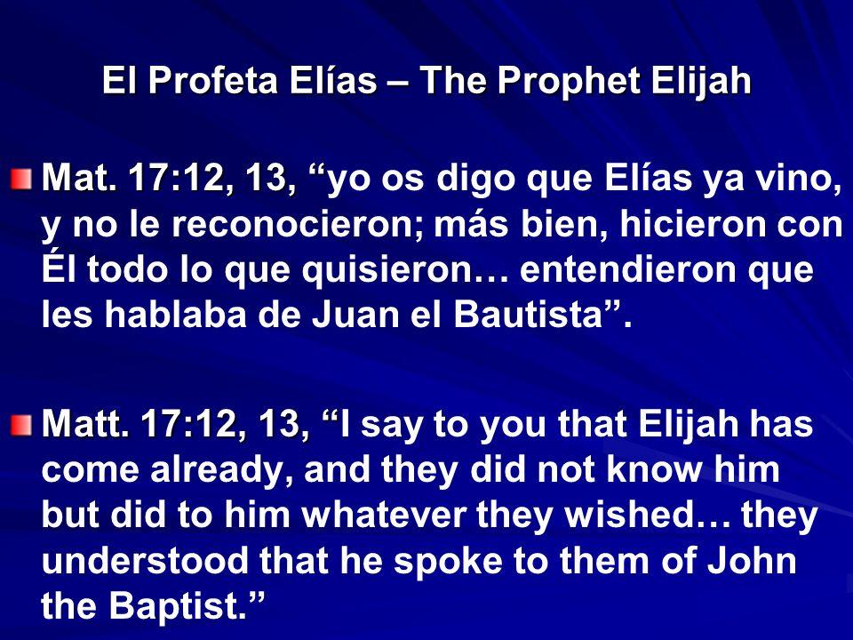 El Profeta Elías – The Prophet Elijah Mat. 17:12, 13, Mat. 17:12, 13, yo os digo que Elías ya vino, y no le reconocieron; más bien, hicieron con Él to
