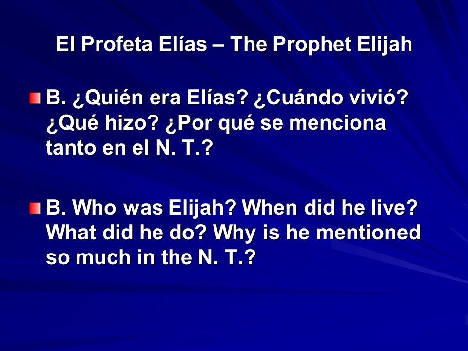 El Profeta Elías – The Prophet Elijah B. ¿Quién era Elías? ¿Cuándo vivió? ¿Qué hizo? ¿Por qué se menciona tanto en el N. T.? B. Who was Elijah? When d