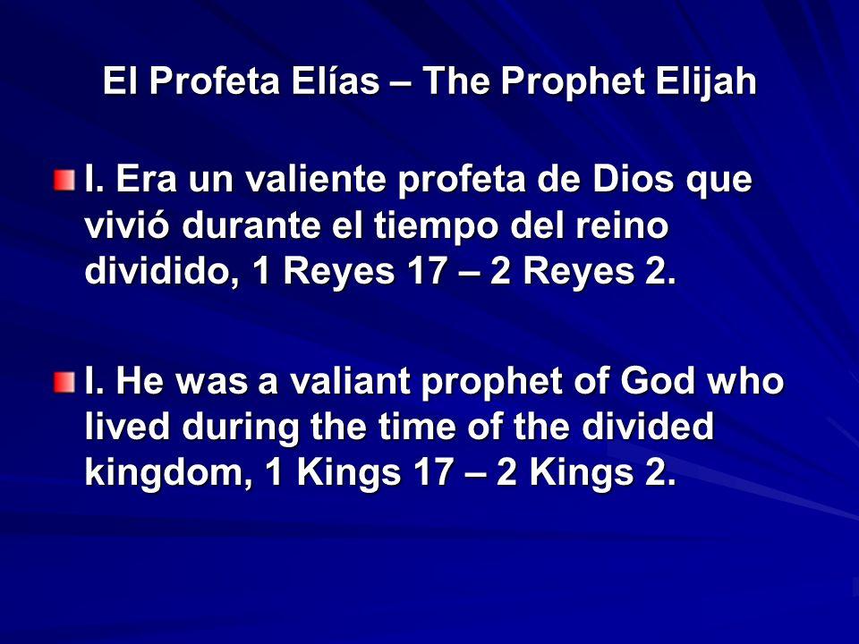 El Profeta Elías – The Prophet Elijah I. Era un valiente profeta de Dios que vivió durante el tiempo del reino dividido, 1 Reyes 17 – 2 Reyes 2. I. He