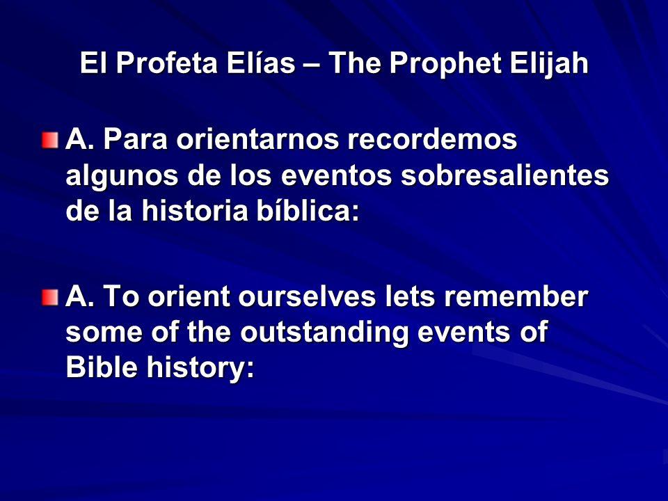 El Profeta Elías – The Prophet Elijah A. Para orientarnos recordemos algunos de los eventos sobresalientes de la historia bíblica: A. To orient oursel