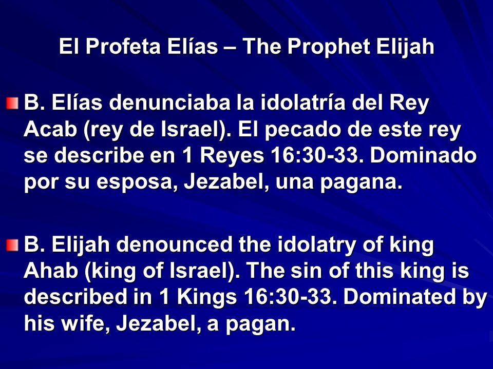 El Profeta Elías – The Prophet Elijah B. Elías denunciaba la idolatría del Rey Acab (rey de Israel). El pecado de este rey se describe en 1 Reyes 16:3