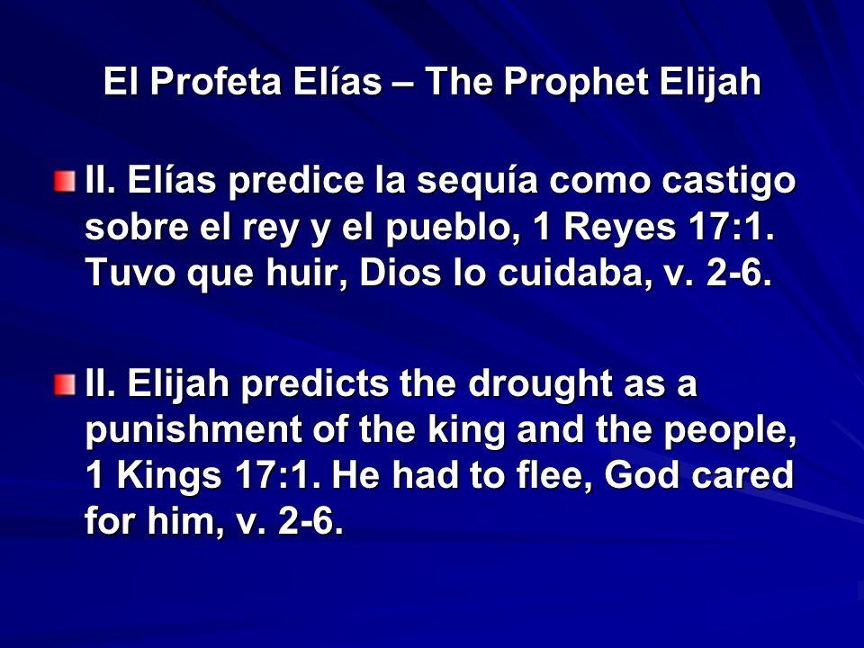 El Profeta Elías – The Prophet Elijah II. Elías predice la sequía como castigo sobre el rey y el pueblo, 1 Reyes 17:1. Tuvo que huir, Dios lo cuidaba,
