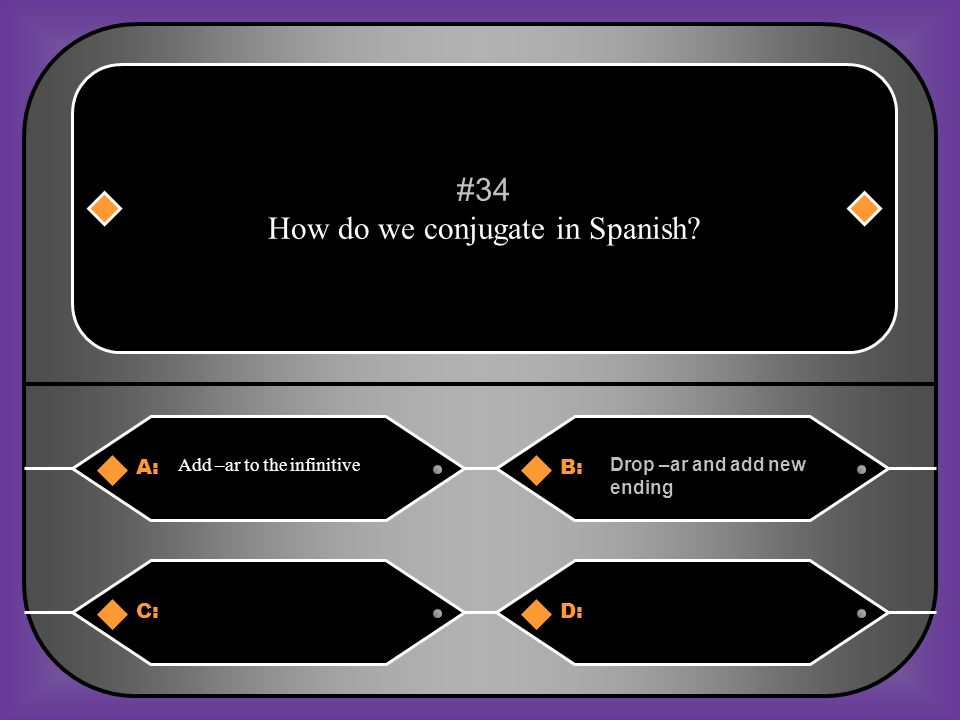 A:B: Ar/or/ur Ar/ur/ir #33 What are the 3 infinitive endings in spanish C:D: Ar/ir/er Er/ir/dr