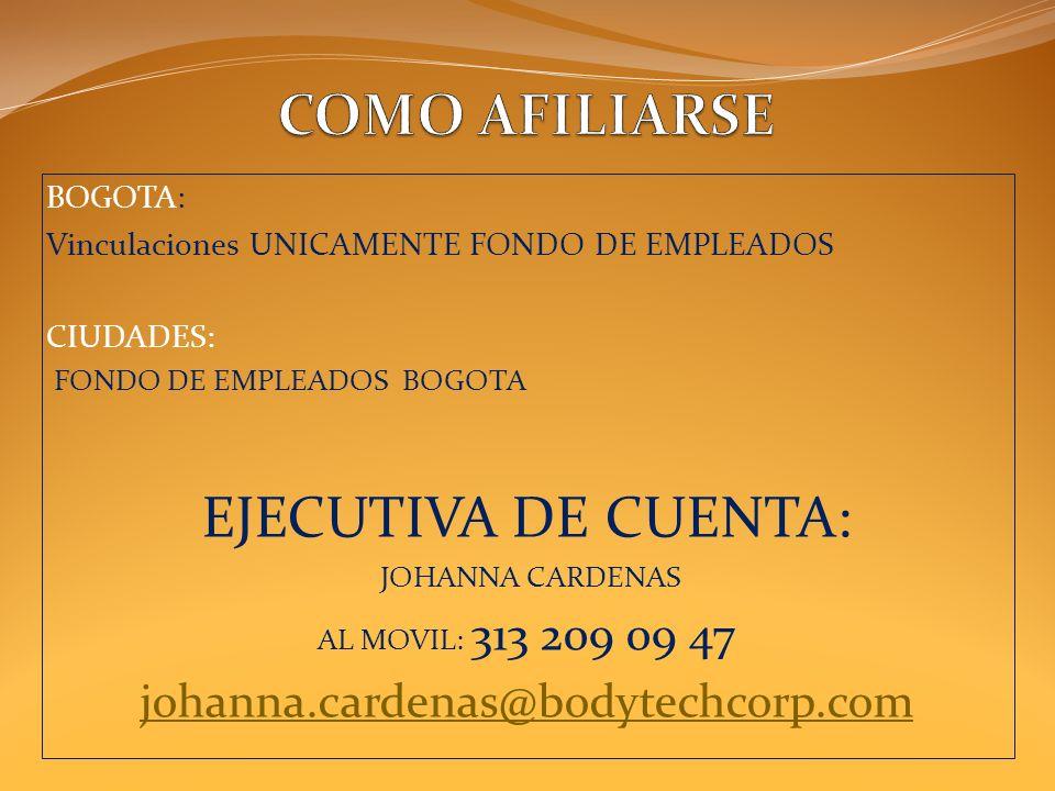BOGOTA: Vinculaciones UNICAMENTE FONDO DE EMPLEADOS CIUDADES: FONDO DE EMPLEADOS BOGOTA EJECUTIVA DE CUENTA: JOHANNA CARDENAS AL MOVIL: 313 209 09 47 johanna.cardenas@bodytechcorp.com
