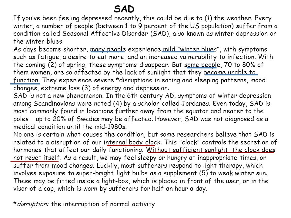SAD If you ve been feeling depressed recently, this could be due to (1) the weather. Every winter, a number of people (between 1 to 9 percent of the U