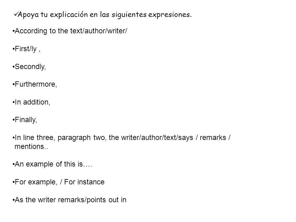 Apoya tu explicación en las siguientes expresiones. According to the text/author/writer/ First/ly, Secondly, Furthermore, In addition, Finally, In lin