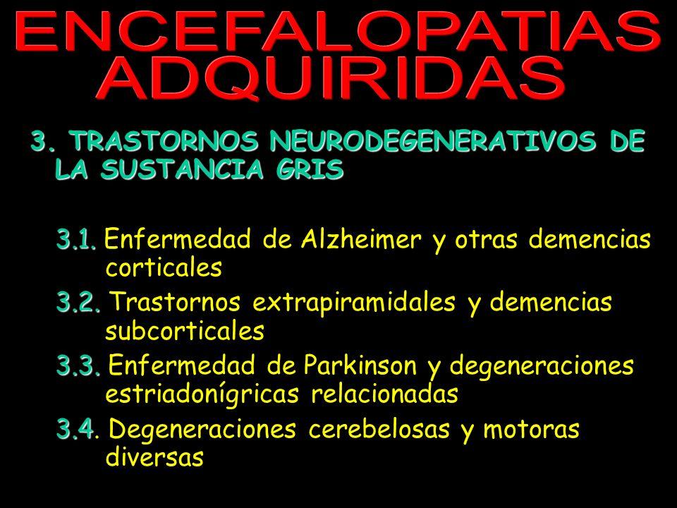 ENCEFALOPATIAS ADQUIRIDAS 3. TRASTORNOS NEURODEGENERATIVOS DE LA SUSTANCIA GRIS 3.1. 3.1. Enfermedad de Alzheimer y otras demencias corticales 3.2. 3.