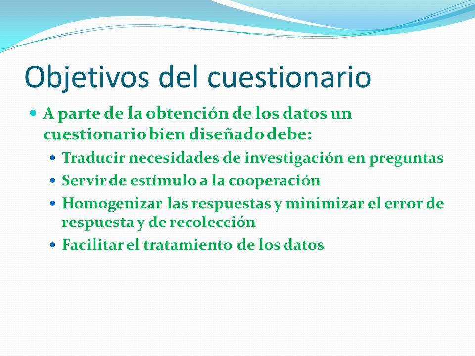 Objetivos del cuestionario A parte de la obtención de los datos un cuestionario bien diseñado debe: Traducir necesidades de investigación en preguntas Servir de estímulo a la cooperación Homogenizar las respuestas y minimizar el error de respuesta y de recolección Facilitar el tratamiento de los datos