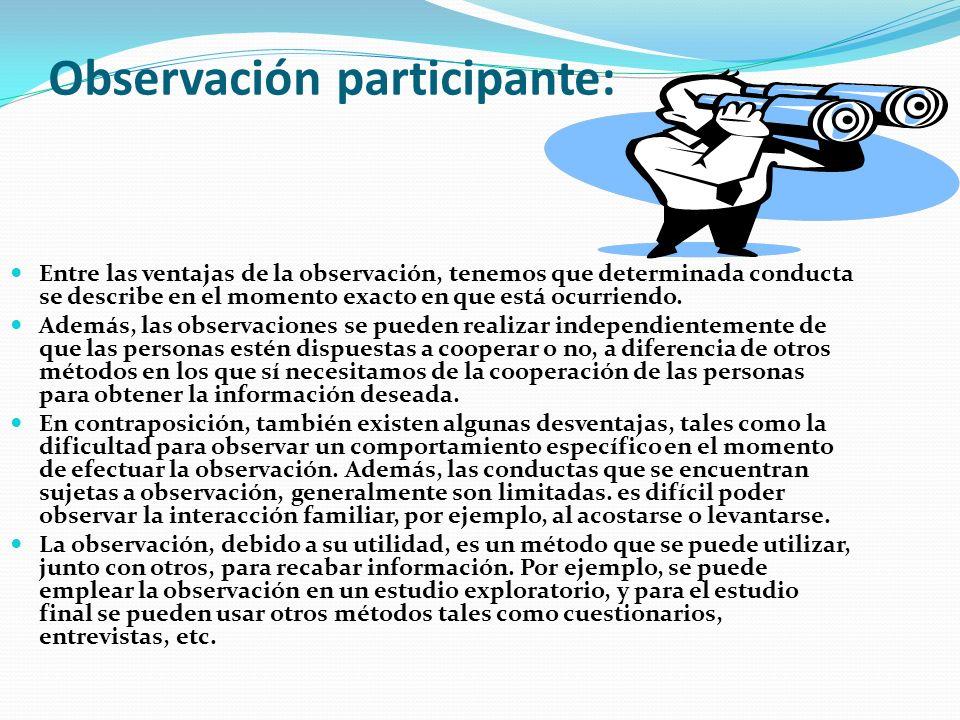 Observación participante: Entre las ventajas de la observación, tenemos que determinada conducta se describe en el momento exacto en que está ocurriendo.