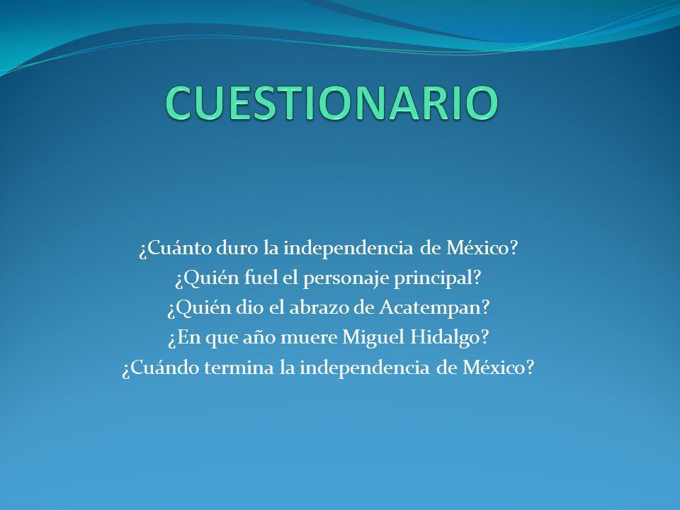 ¿Cuánto duro la independencia de México.¿Quién fuel el personaje principal.