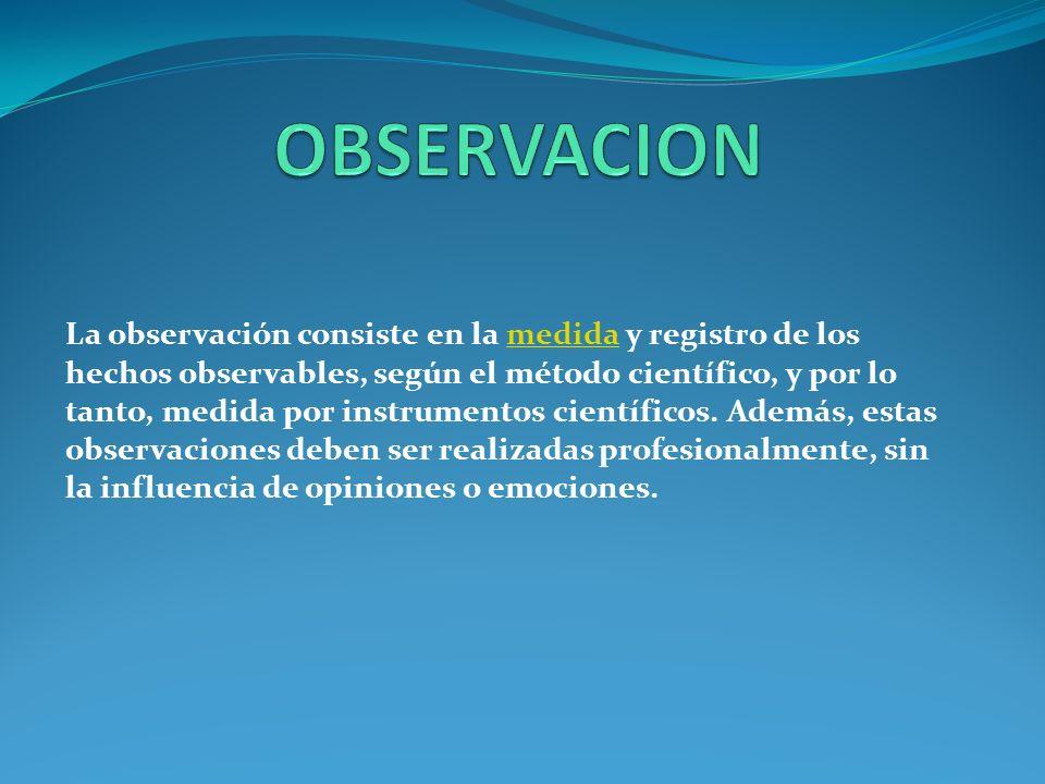 La observación consiste en la medida y registro de los hechos observables, según el método científico, y por lo tanto, medida por instrumentos científicos.