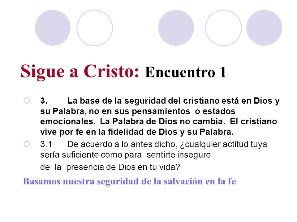 Sigue a Cristo: Encuentro 1 3.La base de la seguridad del cristiano está en Dios y su Palabra, no en sus pensamientos o estados emocionales. La Palabr