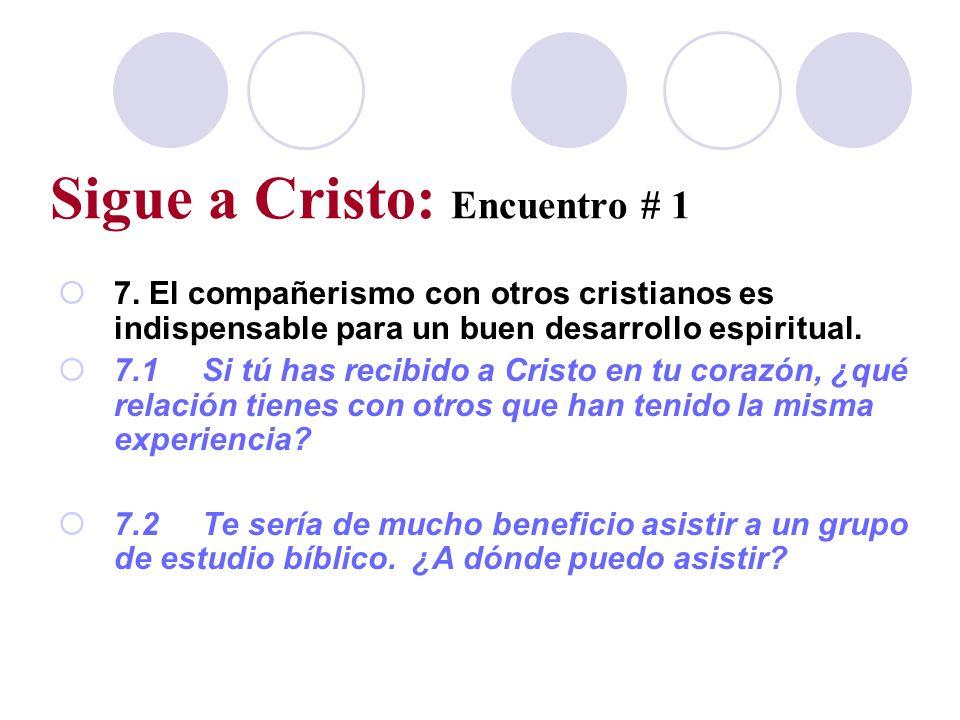 Sigue a Cristo: Encuentro # 1 7. El compañerismo con otros cristianos es indispensable para un buen desarrollo espiritual. 7.1Si tú has recibido a Cri