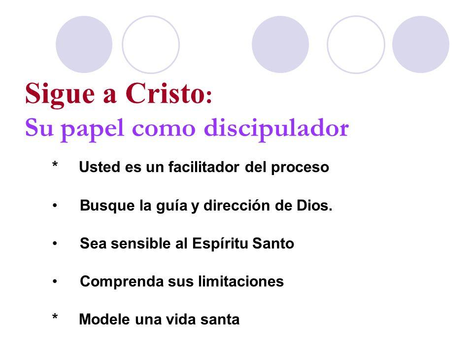 Sigue a Cristo : Su papel como discipulador * Usted es un facilitador del proceso Busque la guía y dirección de Dios. Sea sensible al Espíritu Santo C