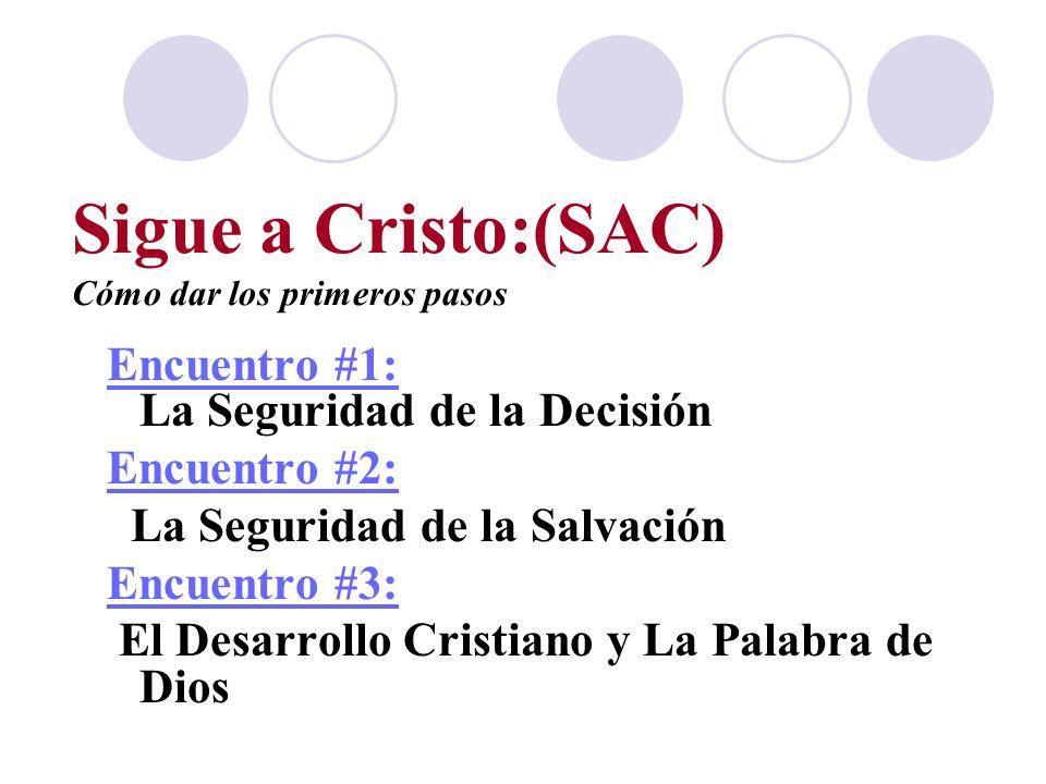 Sigue a Cristo:(SAC) Cómo dar los primeros pasos Encuentro #1: La Seguridad de la Decisión Encuentro #2: La Seguridad de la Salvación Encuentro #3: El