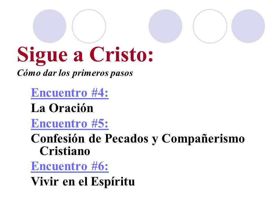 Sigue a Cristo: Cómo dar los primeros pasos Encuentro #4: La Oración Encuentro #5: Confesión de Pecados y Compañerismo Cristiano Encuentro #6: Vivir e