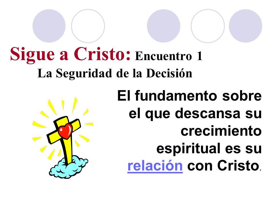Sigue a Cristo: Encuentro 1 La Seguridad de la Decisión El fundamento sobre el que descansa su crecimiento espiritual es su relación con Cristo.