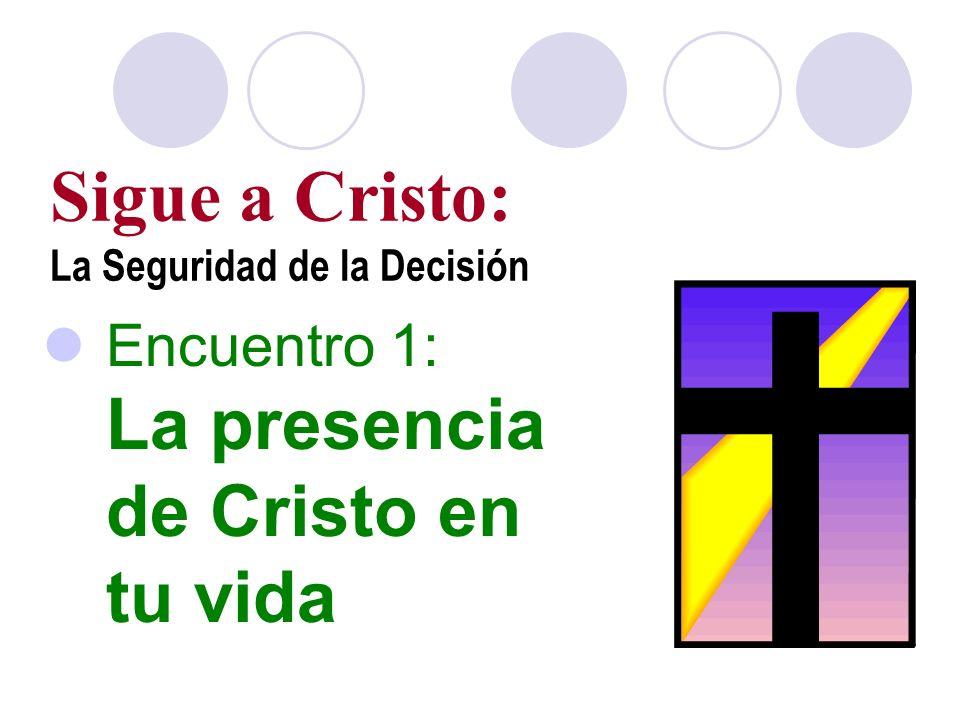 Sigue a Cristo: La Seguridad de la Decisión Encuentro 1: La presencia de Cristo en tu vida