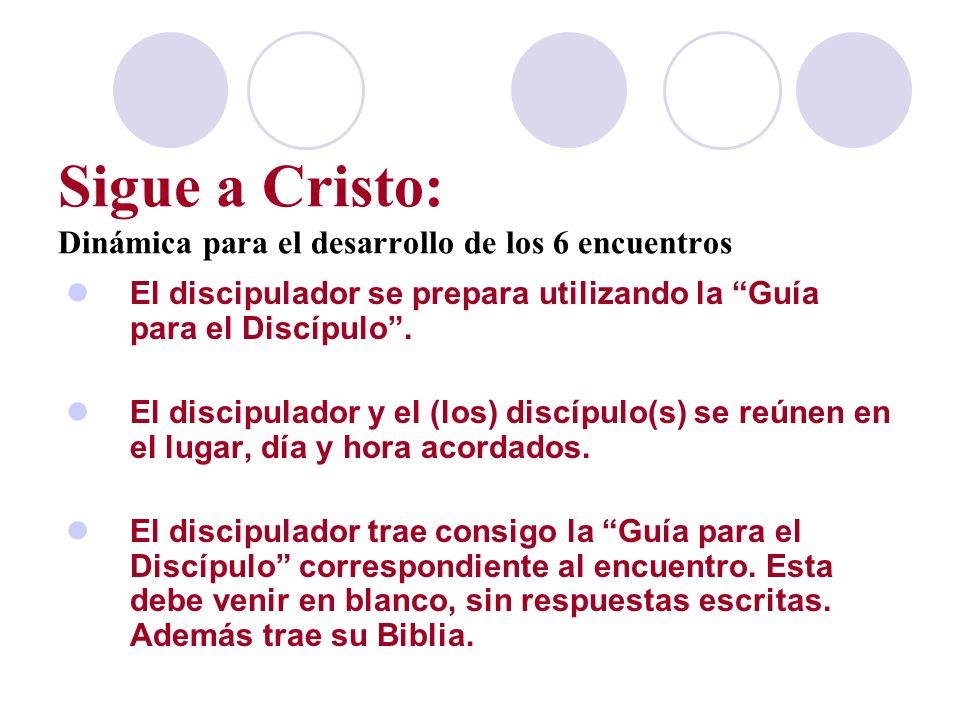 Sigue a Cristo: Dinámica para el desarrollo de los 6 encuentros El discipulador se prepara utilizando la Guía para el Discípulo. El discipulador y el