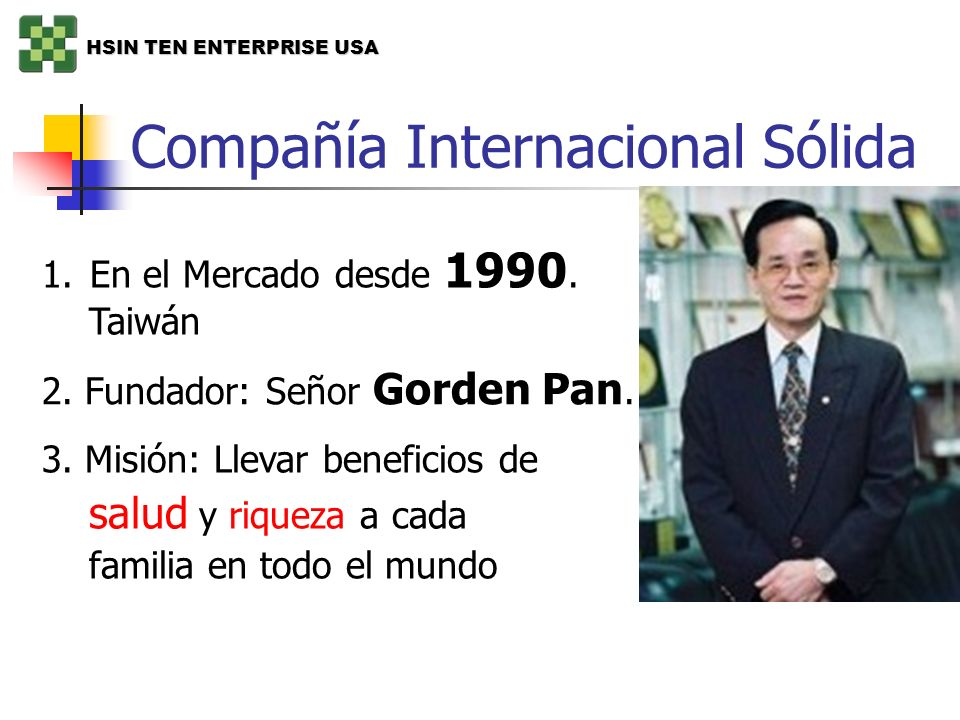 Compañía Internacional Sólida 1.En el Mercado desde 1990. Taiwán 2. Fundador: Señor Gorden Pan. 3. Misión: Llevar beneficios de salud y riqueza a cada