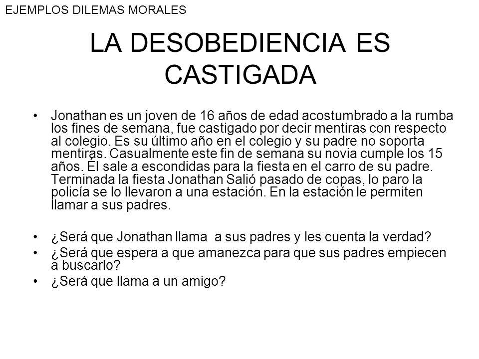 LA DESOBEDIENCIA ES CASTIGADA Jonathan es un joven de 16 años de edad acostumbrado a la rumba los fines de semana, fue castigado por decir mentiras co