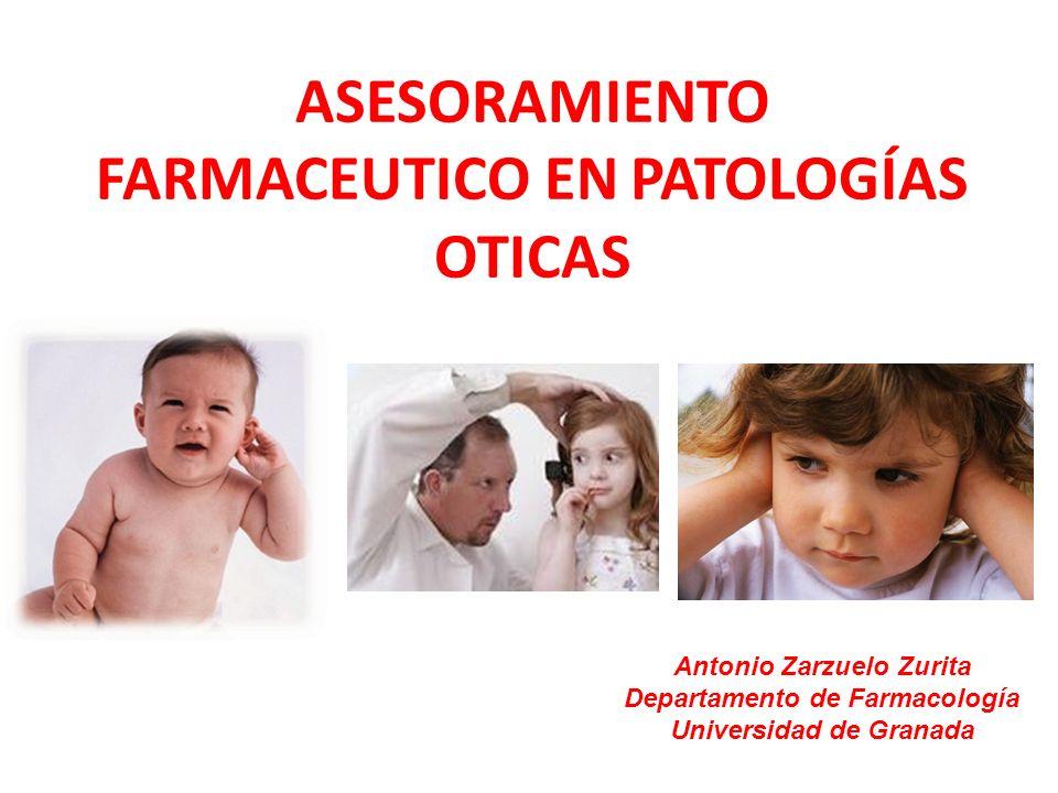 ASESORAMIENTO FARMACEUTICO EN PATOLOGÍAS OTICAS Antonio Zarzuelo Zurita Departamento de Farmacología Universidad de Granada