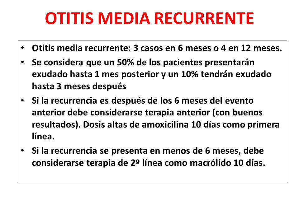OTITIS MEDIA RECURRENTE Otitis media recurrente: 3 casos en 6 meses o 4 en 12 meses. Se considera que un 50% de los pacientes presentarán exudado hast