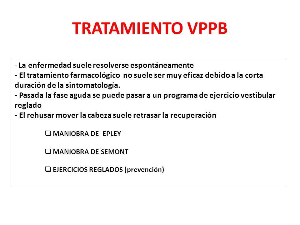 TRATAMIENTO VPPB - La enfermedad suele resolverse espontáneamente - El tratamiento farmacológico no suele ser muy eficaz debido a la corta duración de la sintomatología.