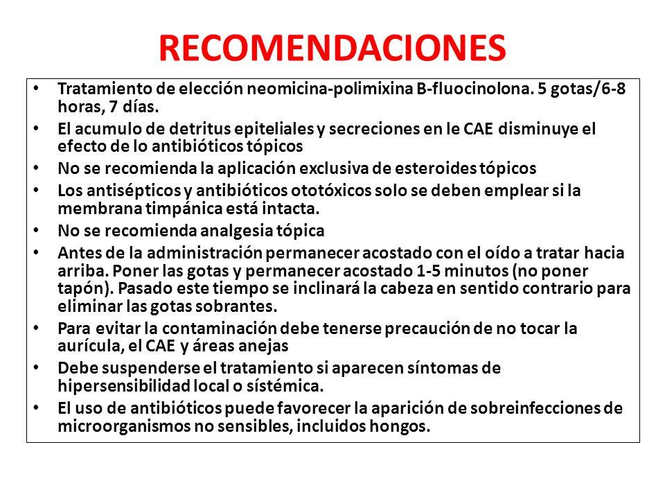RECOMENDACIONES Tratamiento de elección neomicina-polimixina B-fluocinolona. 5 gotas/6-8 horas, 7 días. El acumulo de detritus epiteliales y secrecion