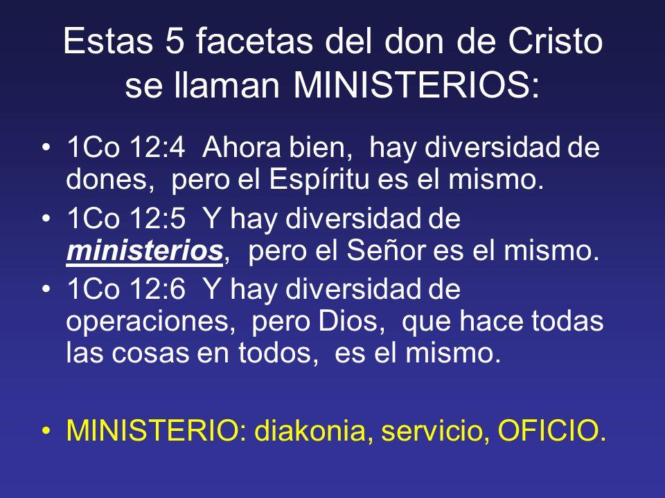 Estas 5 facetas del don de Cristo se llaman MINISTERIOS: 1Co 12:4 Ahora bien, hay diversidad de dones, pero el Espíritu es el mismo. 1Co 12:5 Y hay di