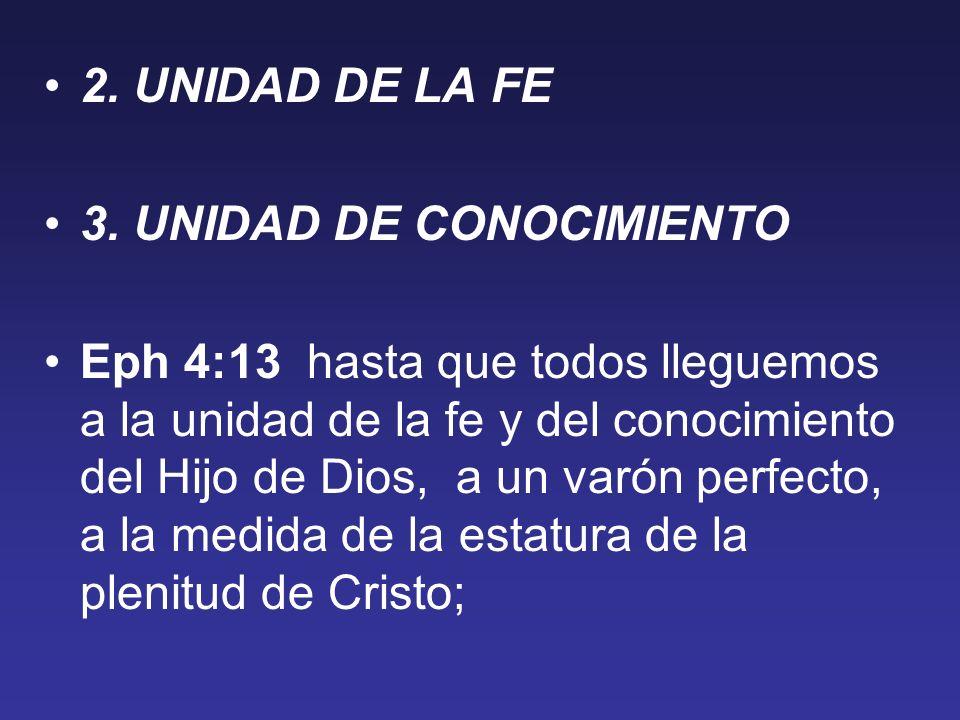 2. UNIDAD DE LA FE 3. UNIDAD DE CONOCIMIENTO Eph 4:13 hasta que todos lleguemos a la unidad de la fe y del conocimiento del Hijo de Dios, a un varón p