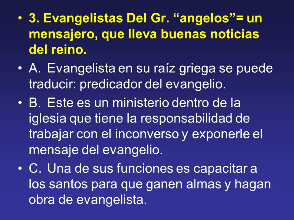 3. Evangelistas Del Gr. angelos= un mensajero, que lleva buenas noticias del reino. A. Evangelista en su raíz griega se puede traducir: predicador del