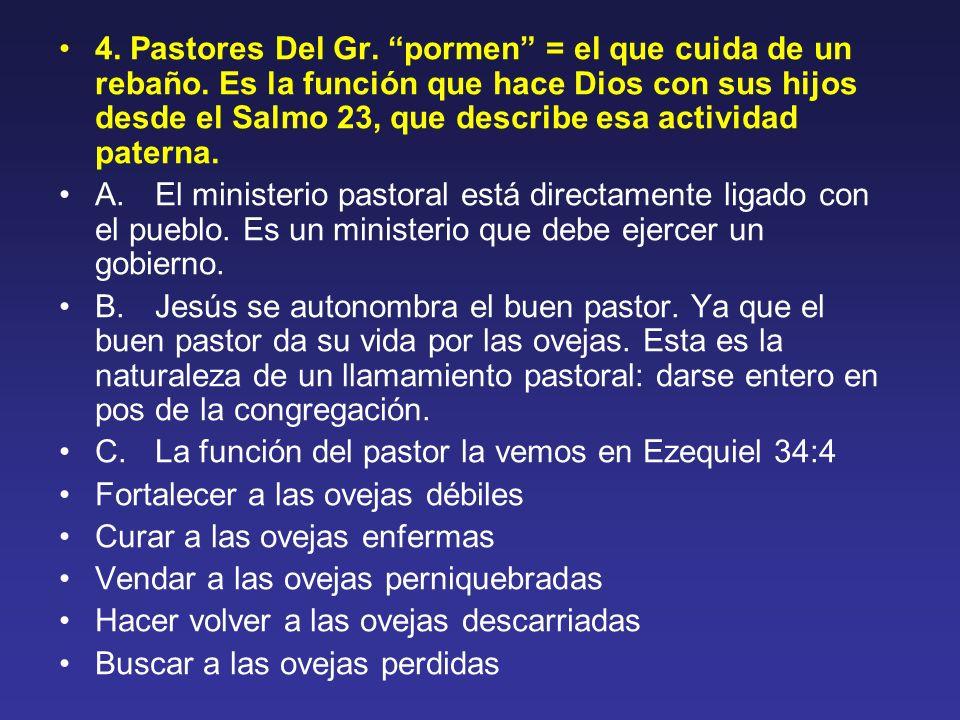 4. Pastores Del Gr. pormen = el que cuida de un rebaño. Es la función que hace Dios con sus hijos desde el Salmo 23, que describe esa actividad patern
