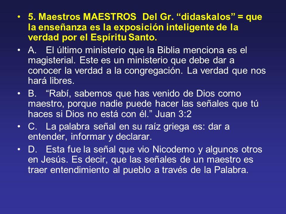 5. Maestros MAESTROS Del Gr. didaskalos = que la enseñanza es la exposición inteligente de la verdad por el Espíritu Santo. A. El último ministerio qu