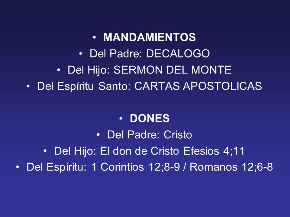 MANDAMIENTOS Del Padre: DECALOGO Del Hijo: SERMON DEL MONTE Del Espíritu Santo: CARTAS APOSTOLICAS DONES Del Padre: Cristo Del Hijo: El don de Cristo Efesios 4;11 Del Espíritu: 1 Corintios 12;8-9 / Romanos 12;6-8