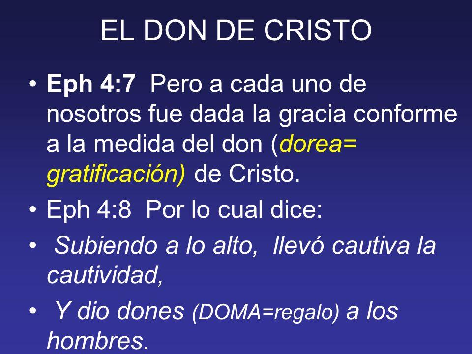 EL DON DE CRISTO Eph 4:7 Pero a cada uno de nosotros fue dada la gracia conforme a la medida del don (dorea= gratificación) de Cristo. Eph 4:8 Por lo