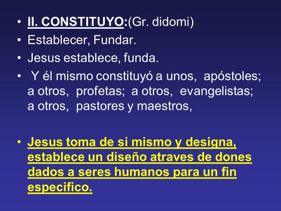 II. CONSTITUYO:(Gr. didomi) Establecer, Fundar. Jesus establece, funda. Y él mismo constituyó a unos, apóstoles; a otros, profetas; a otros, evangelis