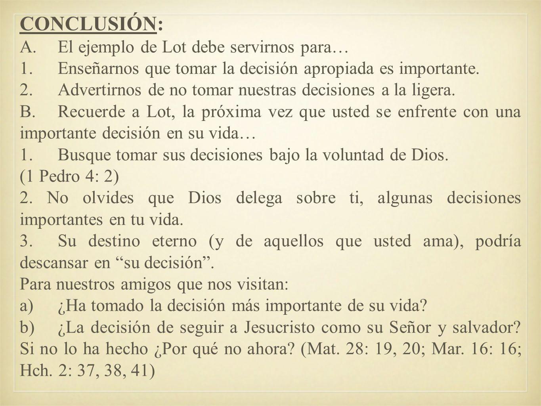 CONCLUSIÓN: A.El ejemplo de Lot debe servirnos para… 1.Enseñarnos que tomar la decisión apropiada es importante. 2.Advertirnos de no tomar nuestras de