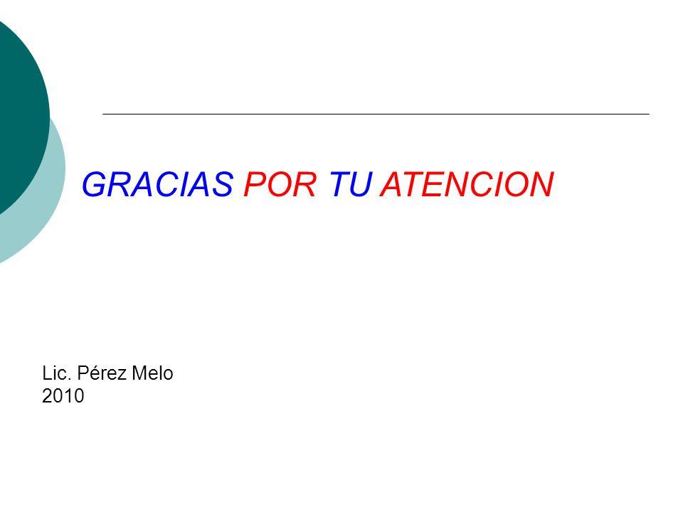 GRACIAS POR TU ATENCION Lic. Pérez Melo 2010