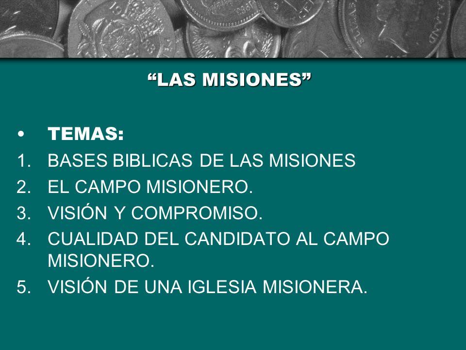 LAS MISIONES TEMAS: 1.BASES BIBLICAS DE LAS MISIONES 2.EL CAMPO MISIONERO. 3.VISIÓN Y COMPROMISO. 4.CUALIDAD DEL CANDIDATO AL CAMPO MISIONERO. 5.VISIÓ