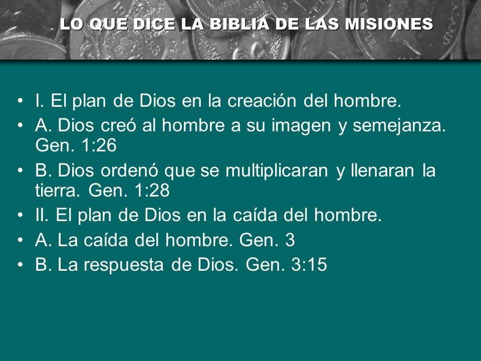 LO QUE DICE LA BIBLIA DE LAS MISIONES I. El plan de Dios en la creación del hombre. A. Dios creó al hombre a su imagen y semejanza. Gen. 1:26 B. Dios