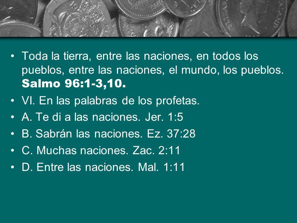 Toda la tierra, entre las naciones, en todos los pueblos, entre las naciones, el mundo, los pueblos. Salmo 96:1-3,10. VI. En las palabras de los profe