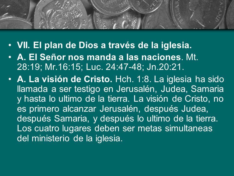 VII. El plan de Dios a través de la iglesia. A. El Señor nos manda a las naciones. Mt. 28:19; Mr.16:15; Luc. 24:47-48; Jn.20:21. A. La visión de Crist