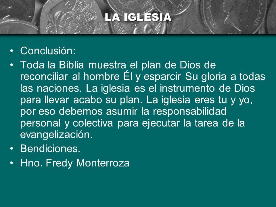 LA IGLESIA Conclusión: Toda la Biblia muestra el plan de Dios de reconciliar al hombre Él y esparcir Su gloria a todas las naciones. La iglesia es el
