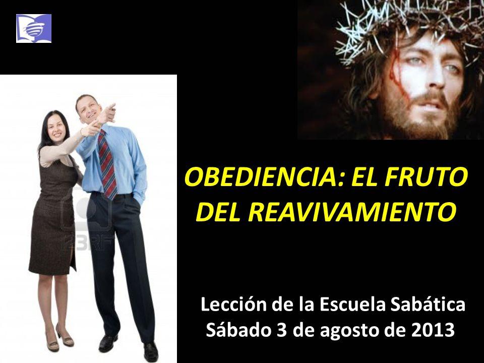 OBEDIENCIA: EL FRUTO DEL REAVIVAMIENTO Lección de la Escuela Sabática Sábado 3 de agosto de 2013