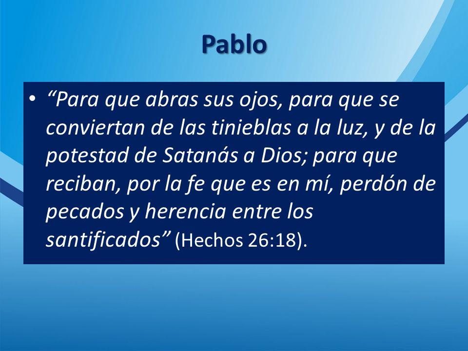 Pablo Para que abras sus ojos, para que se conviertan de las tinieblas a la luz, y de la potestad de Satanás a Dios; para que reciban, por la fe que es en mí, perdón de pecados y herencia entre los santificados (Hechos 26:18).