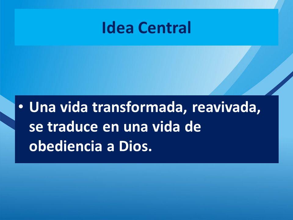 Idea Central Una vida transformada, reavivada, se traduce en una vida de obediencia a Dios.