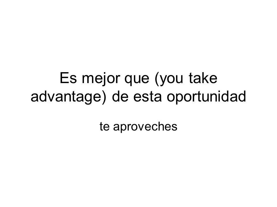 Es mejor que (you take advantage) de esta oportunidad te aproveches
