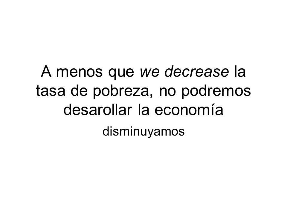 A menos que we decrease la tasa de pobreza, no podremos desarollar la economía disminuyamos