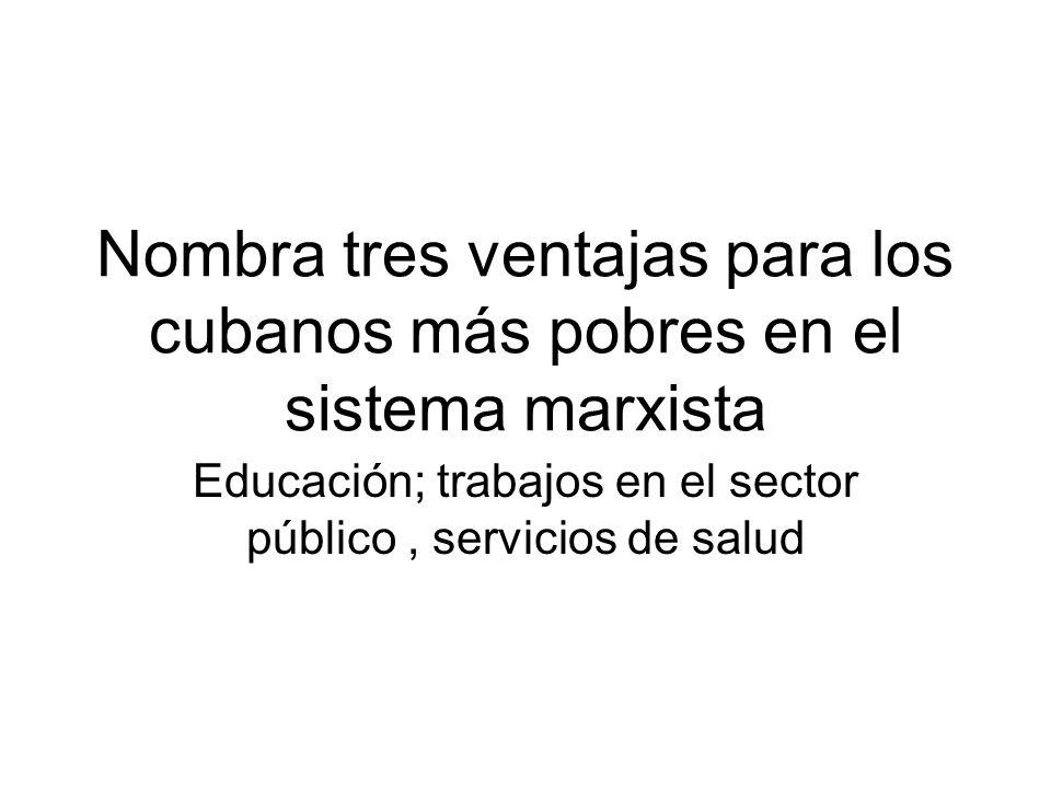 Nombra tres ventajas para los cubanos más pobres en el sistema marxista Educación; trabajos en el sector público, servicios de salud